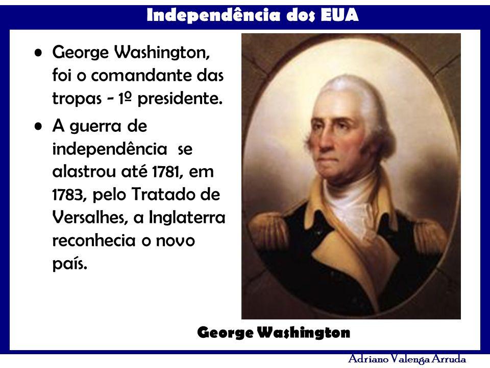 George Washington, foi o comandante das tropas - 1º presidente.