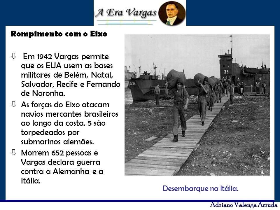 Rompimento com o Eixo Em 1942 Vargas permite que os EUA usem as bases militares de Belém, Natal, Salvador, Recife e Fernando de Noronha.