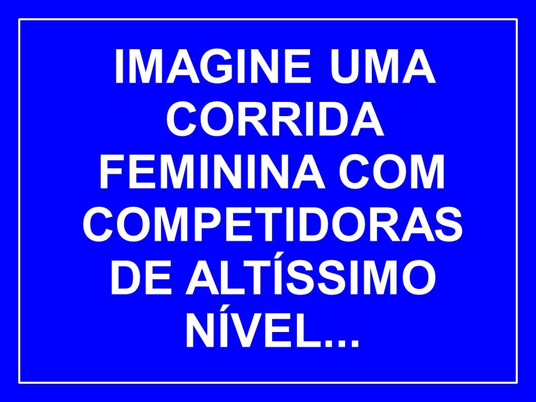 IMAGINE UMA CORRIDA FEMININA COM COMPETIDORAS DE ALTÍSSIMO NÍVEL...