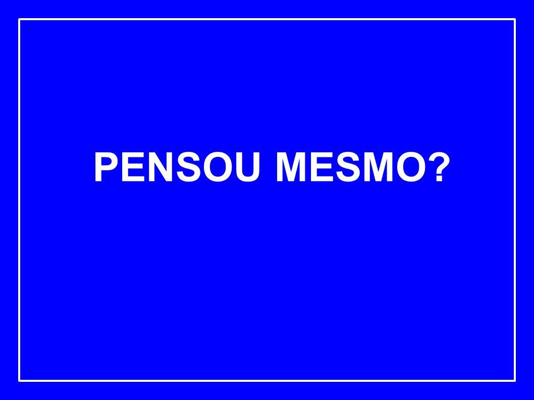 PENSOU MESMO