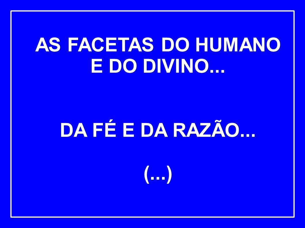 AS FACETAS DO HUMANO E DO DIVINO... DA FÉ E DA RAZÃO... (...)