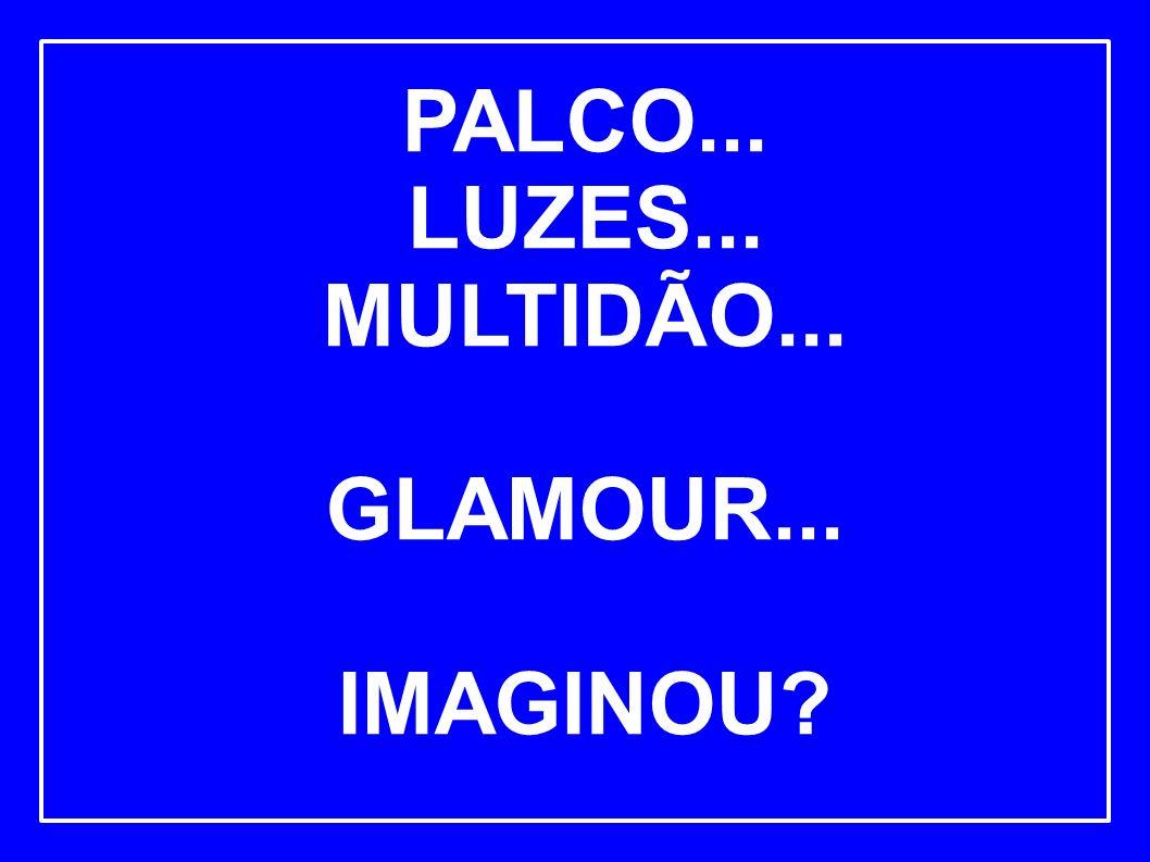 PALCO... LUZES... MULTIDÃO... GLAMOUR... IMAGINOU