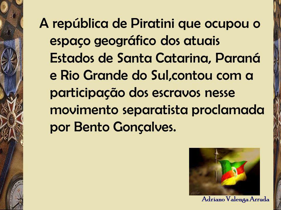 A república de Piratini que ocupou o espaço geográfico dos atuais Estados de Santa Catarina, Paraná e Rio Grande do Sul,contou com a participação dos escravos nesse movimento separatista proclamada por Bento Gonçalves.