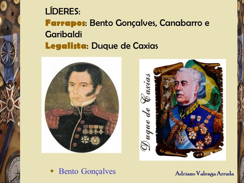 LÍDERES: Farrapos: Bento Gonçalves, Canabarro e Garibaldi Legalista: Duque de Caxias