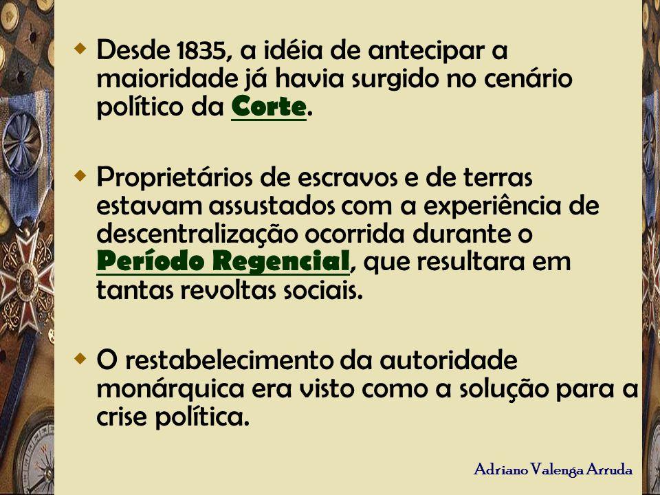 Desde 1835, a idéia de antecipar a maioridade já havia surgido no cenário político da Corte.