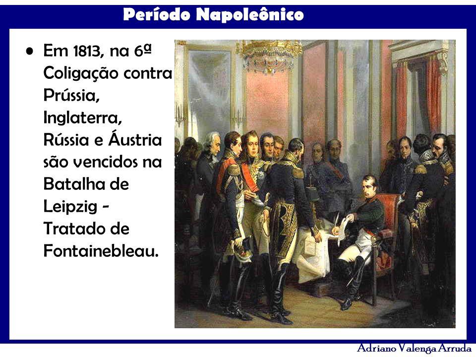 Em 1813, na 6ª Coligação contra Prússia, Inglaterra, Rússia e Áustria são vencidos na Batalha de Leipzig - Tratado de Fontainebleau.
