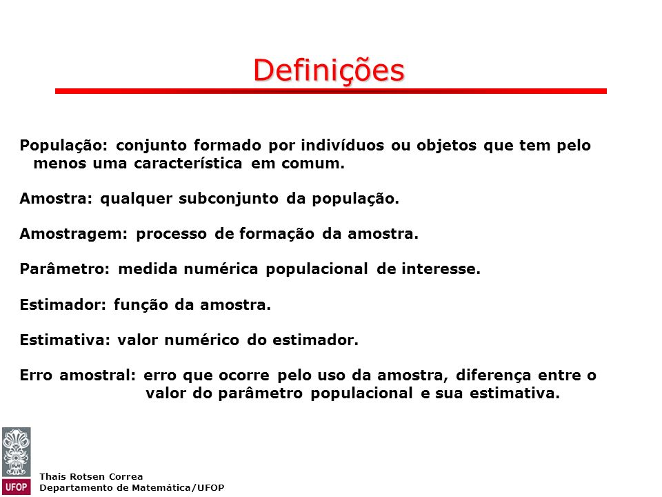 Definições População: conjunto formado por indivíduos ou objetos que tem pelo menos uma característica em comum.