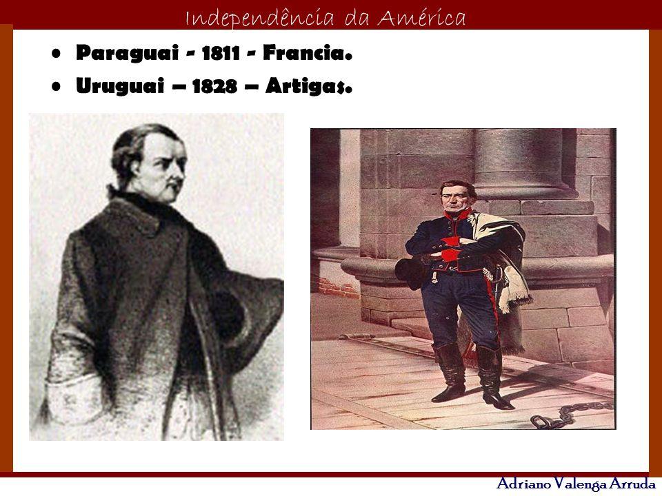 Paraguai - 1811 - Francia. Uruguai – 1828 – Artigas.