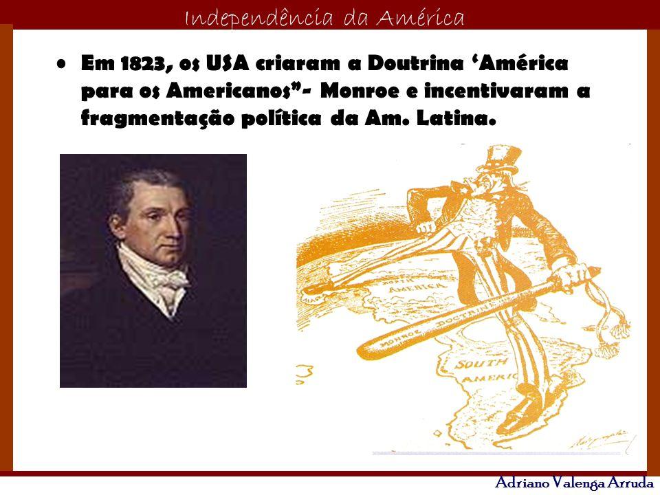 Em 1823, os USA criaram a Doutrina 'América para os Americanos - Monroe e incentivaram a fragmentação política da Am.