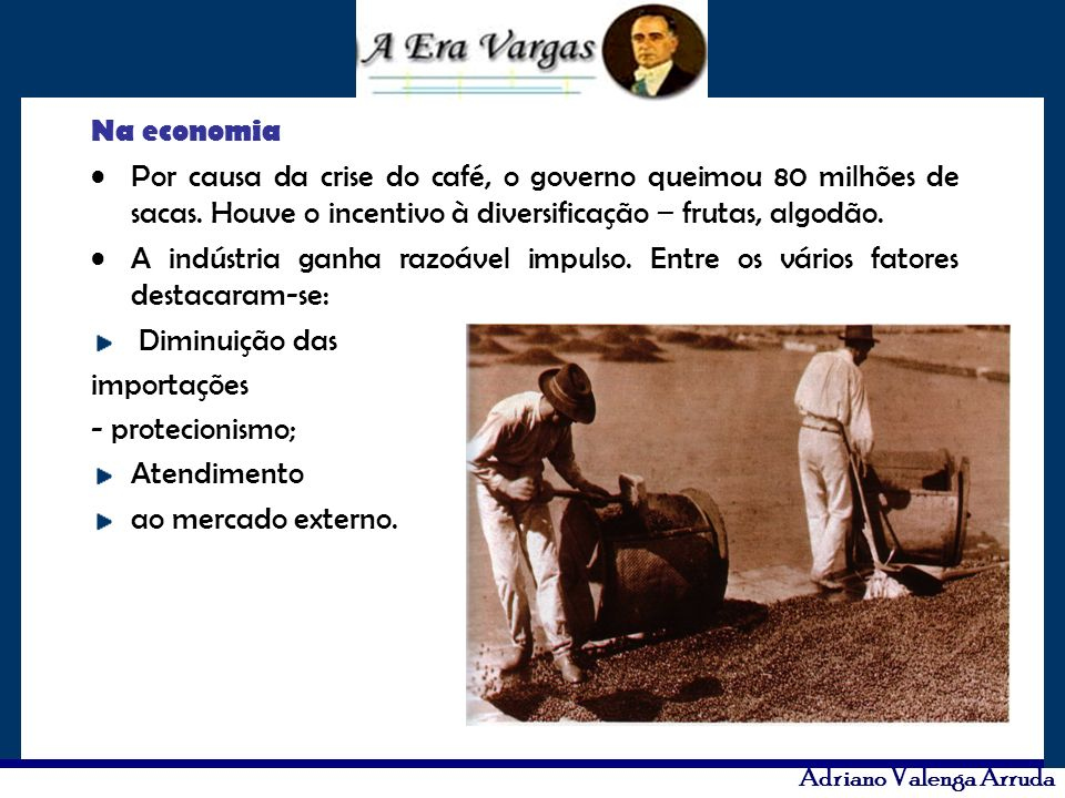 Na economia Por causa da crise do café, o governo queimou 80 milhões de sacas. Houve o incentivo à diversificação – frutas, algodão.
