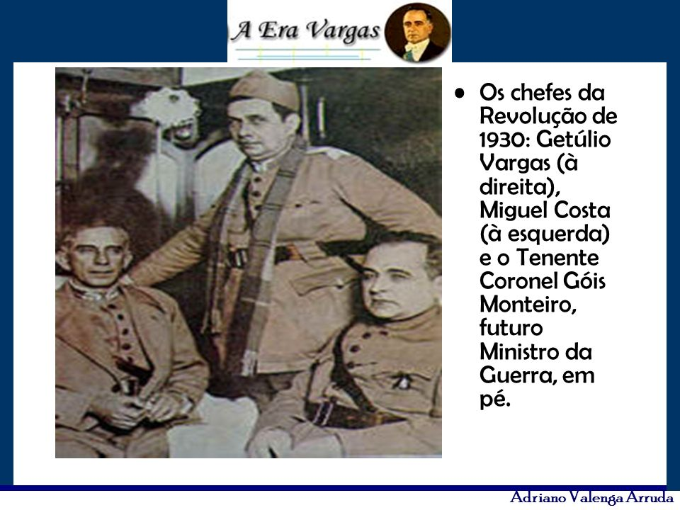 Os chefes da Revolução de 1930: Getúlio Vargas (à direita), Miguel Costa (à esquerda) e o Tenente Coronel Góis Monteiro, futuro Ministro da Guerra, em pé.
