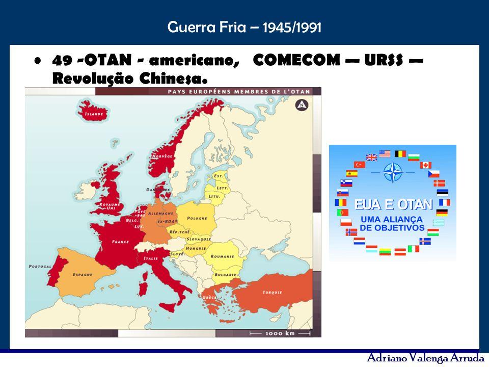 49 -OTAN - americano, COMECOM — URSS — Revolução Chinesa.