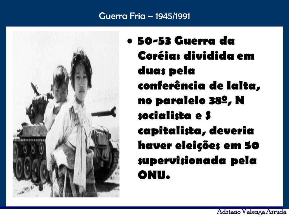 50-53 Guerra da Coréia: dividida em duas pela conferência de Ialta, no paralelo 38º, N socialista e S capitalista, deveria haver eleições em 50 supervisionada pela ONU.