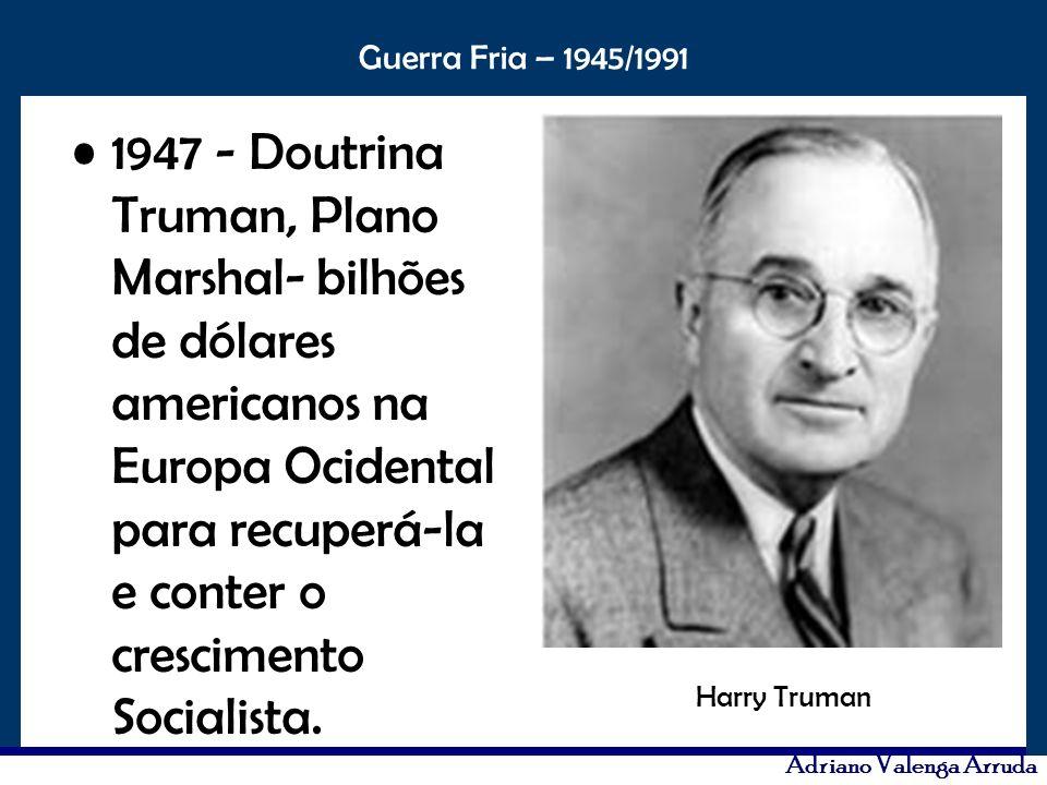 1947 - Doutrina Truman, Plano Marshal- bilhões de dólares americanos na Europa Ocidental para recuperá-la e conter o crescimento Socialista.