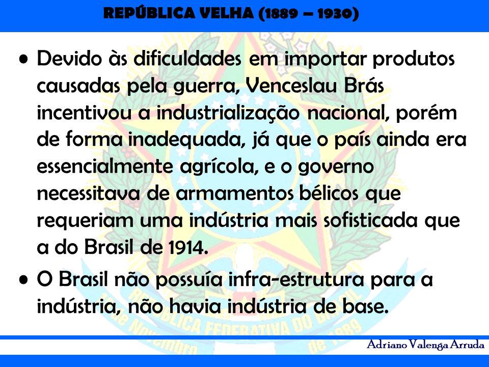 Devido às dificuldades em importar produtos causadas pela guerra, Venceslau Brás incentivou a industrialização nacional, porém de forma inadequada, já que o país ainda era essencialmente agrícola, e o governo necessitava de armamentos bélicos que requeriam uma indústria mais sofisticada que a do Brasil de 1914.