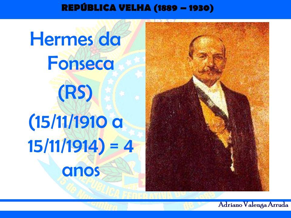 Hermes da Fonseca (RS) (15/11/1910 a 15/11/1914) = 4 anos