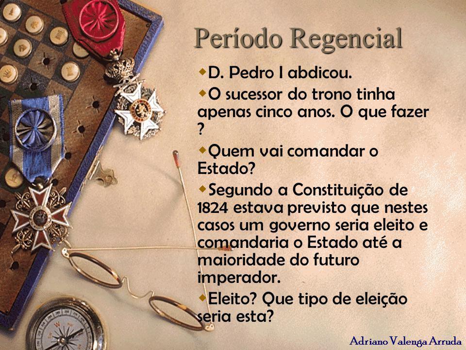 Período Regencial D. Pedro I abdicou.