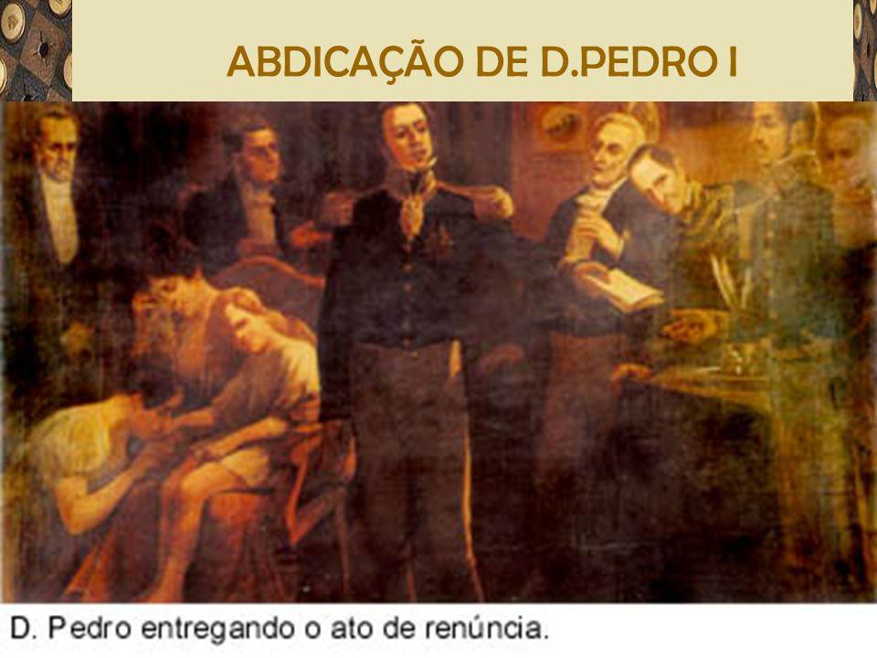 ABDICAÇÃO DE D.PEDRO I José Bonifácio, nomeado tutor do príncipe D. Pedro de Alcântara
