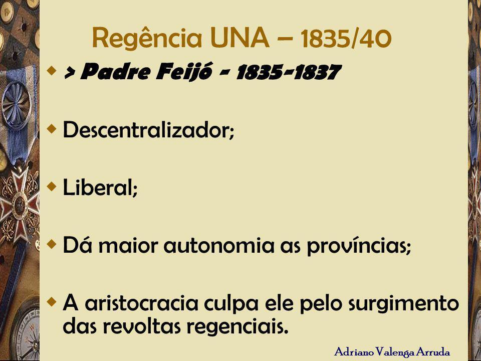Regência UNA – 1835/40 > Padre Feijó - 1835-1837 Descentralizador;