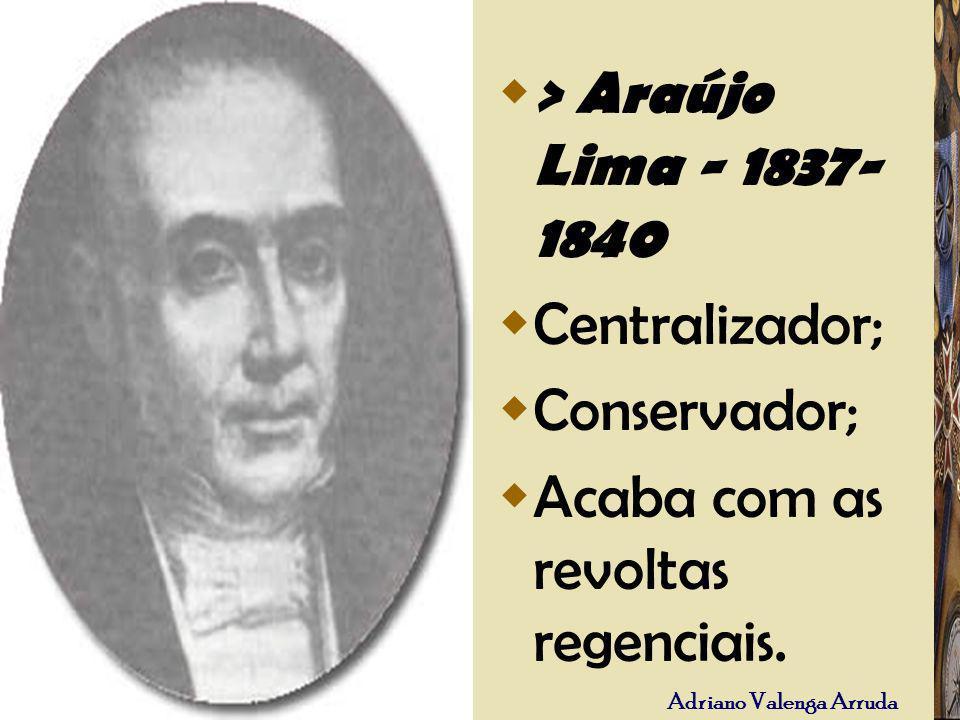 > Araújo Lima - 1837-1840 Centralizador; Conservador; Acaba com as revoltas regenciais.
