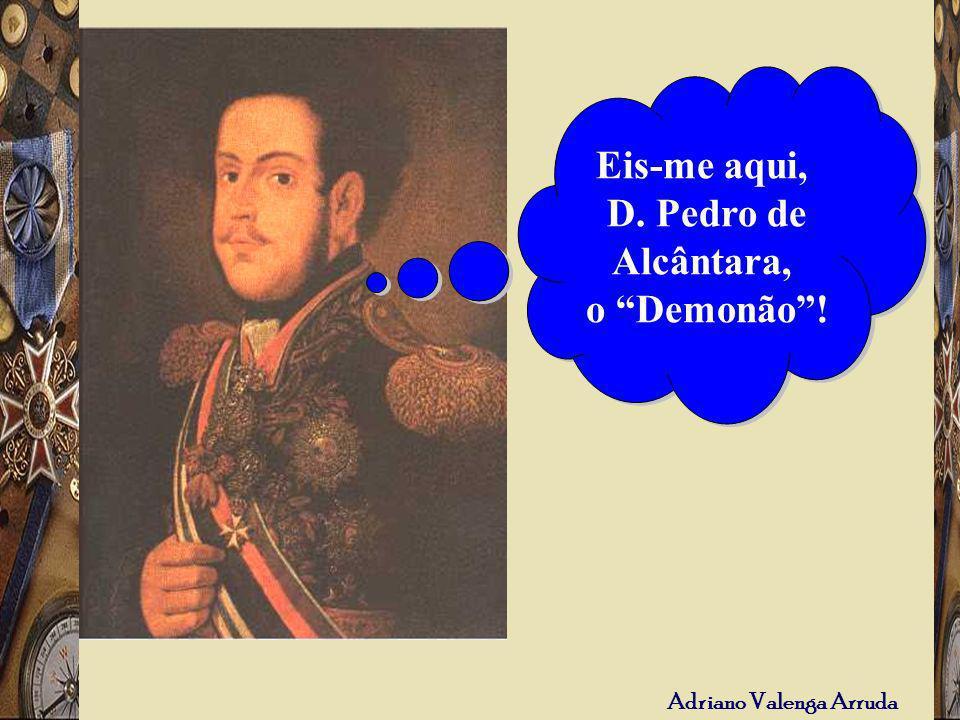 Eis-me aqui, D. Pedro de Alcântara, o Demonão !