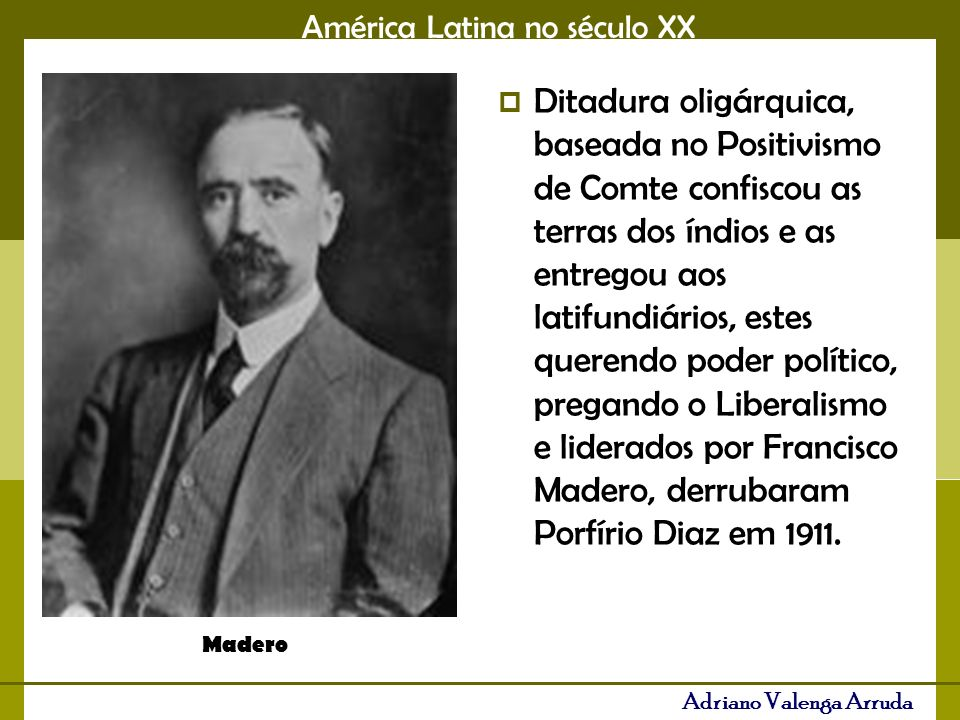 Ditadura oligárquica, baseada no Positivismo de Comte confiscou as terras dos índios e as entregou aos latifundiários, estes querendo poder político, pregando o Liberalismo e liderados por Francisco Madero, derrubaram Porfírio Diaz em 1911.