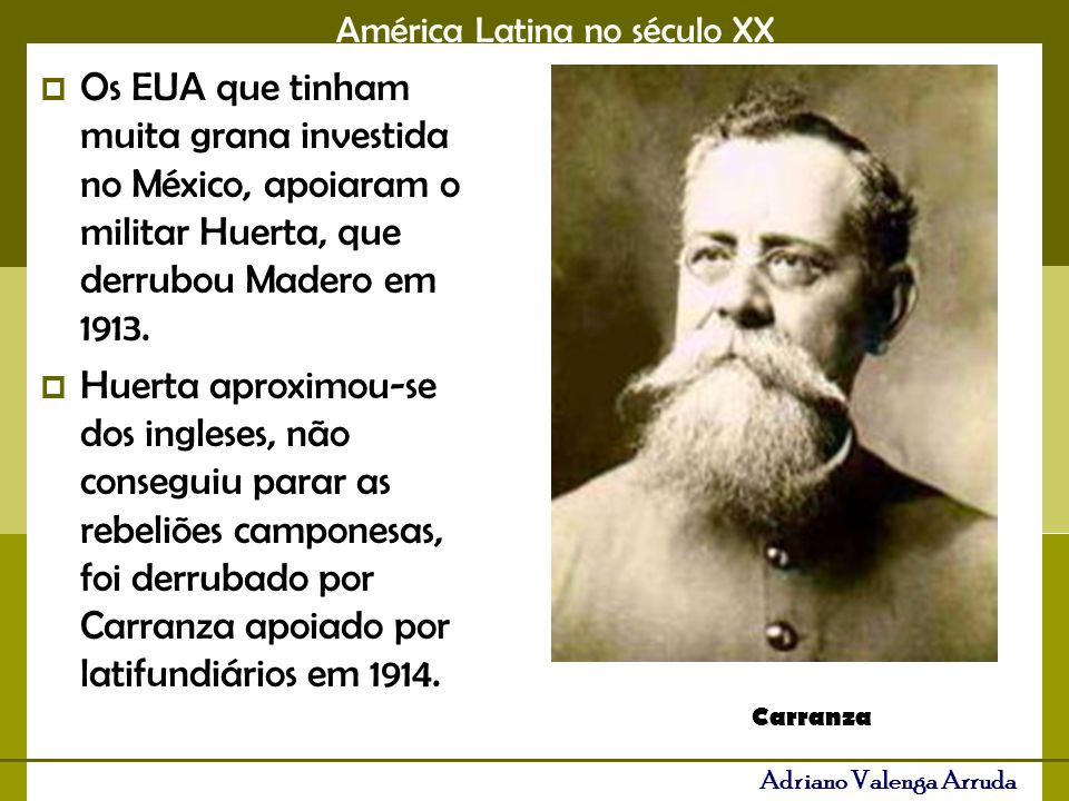 Os EUA que tinham muita grana investida no México, apoiaram o militar Huerta, que derrubou Madero em 1913.
