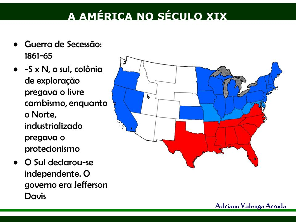 Guerra de Secessão: 1861-65 -S x N, o sul, colônia de exploração pregava o livre cambismo, enquanto o Norte, industrializado pregava o protecionismo.