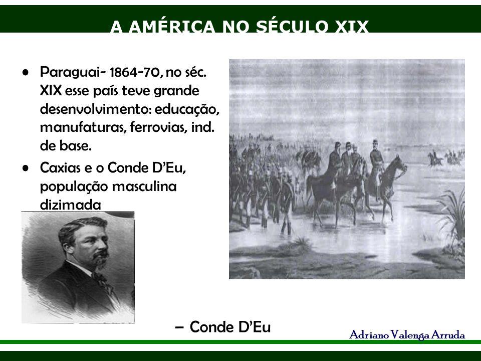 Paraguai- 1864-70, no séc. XIX esse país teve grande desenvolvimento: educação, manufaturas, ferrovias, ind. de base.