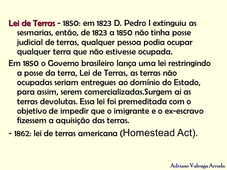 Lei de Terras - 1850: em 1823 D. Pedro I extinguiu as sesmarias, então, de 1823 a 1850 não tinha posse judicial de terras, qualquer pessoa podia ocupar qualquer terra que não estivesse ocupada.