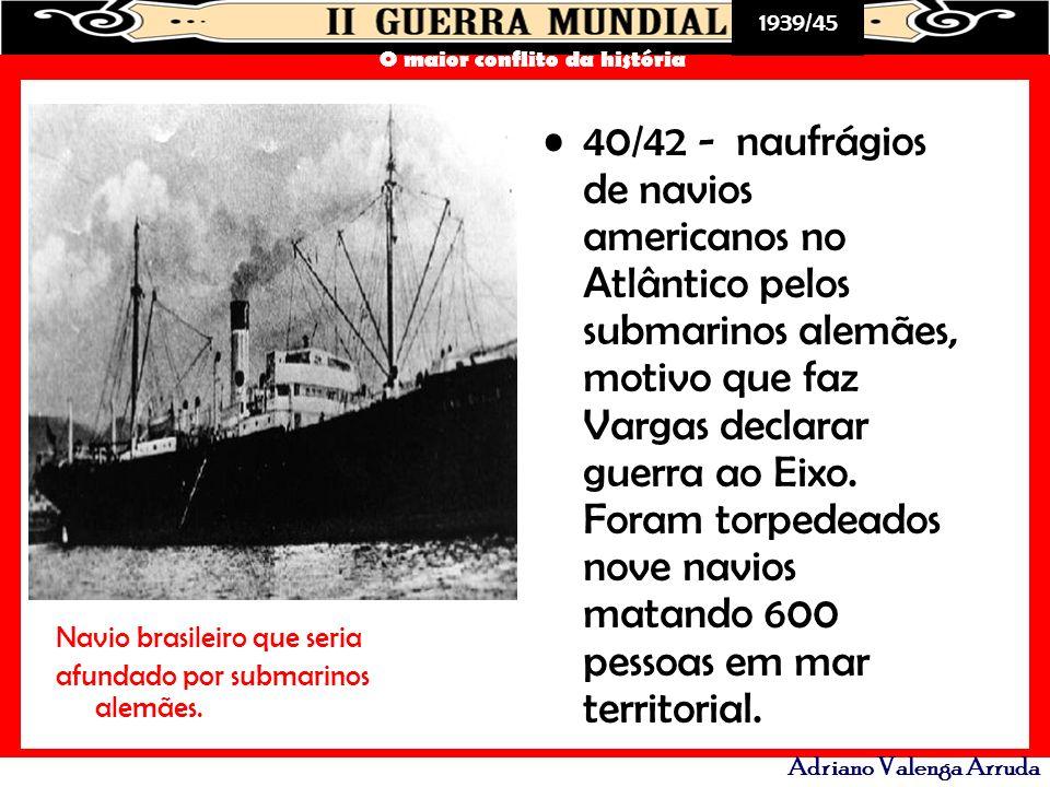 40/42 - naufrágios de navios americanos no Atlântico pelos submarinos alemães, motivo que faz Vargas declarar guerra ao Eixo. Foram torpedeados nove navios matando 600 pessoas em mar territorial.