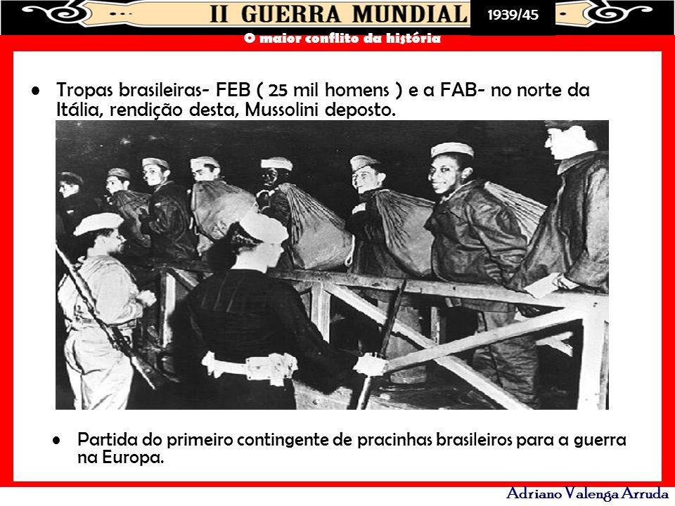 Tropas brasileiras- FEB ( 25 mil homens ) e a FAB- no norte da Itália, rendição desta, Mussolini deposto.