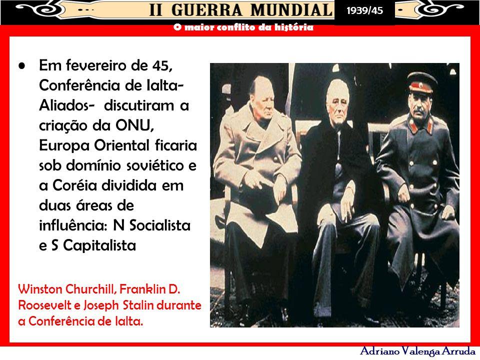 Em fevereiro de 45, Conferência de Ialta- Aliados- discutiram a criação da ONU, Europa Oriental ficaria sob domínio soviético e a Coréia dividida em duas áreas de influência: N Socialista e S Capitalista