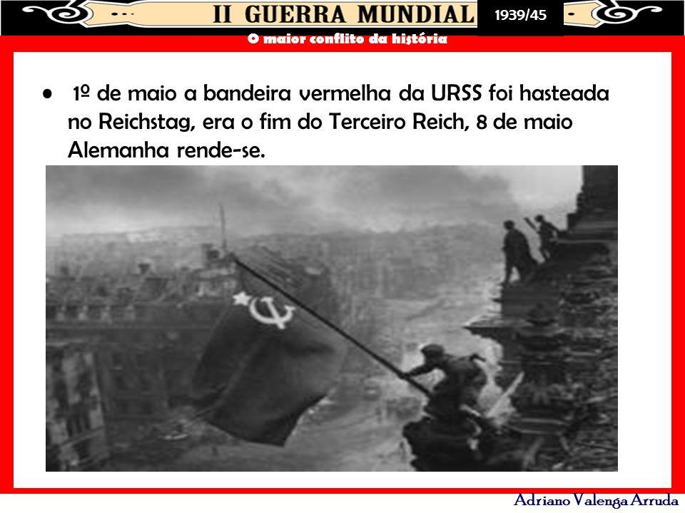 1º de maio a bandeira vermelha da URSS foi hasteada no Reichstag, era o fim do Terceiro Reich, 8 de maio Alemanha rende-se.