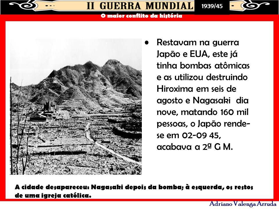 Restavam na guerra Japão e EUA, este já tinha bombas atômicas e as utilizou destruindo Hiroxima em seis de agosto e Nagasaki dia nove, matando 160 mil pessoas, o Japão rende-se em 02-09 45, acabava a 2ª G M.