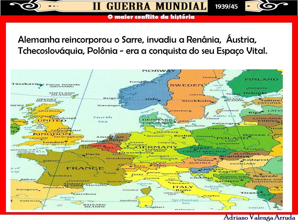Alemanha reincorporou o Sarre, invadiu a Renânia, Áustria, Tchecoslováquia, Polônia - era a conquista do seu Espaço Vital.