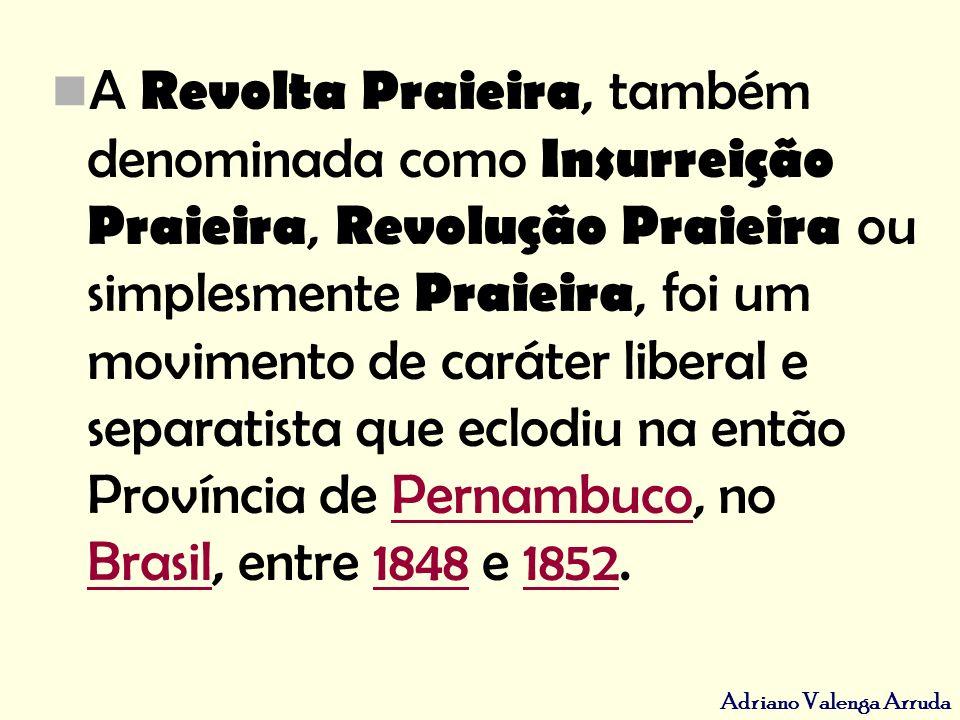 A Revolta Praieira, também denominada como Insurreição Praieira, Revolução Praieira ou simplesmente Praieira, foi um movimento de caráter liberal e separatista que eclodiu na então Província de Pernambuco, no Brasil, entre 1848 e 1852.