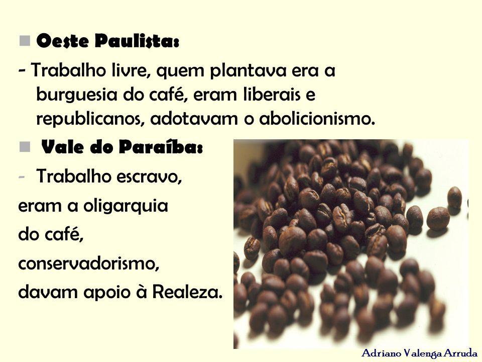 Oeste Paulista: - Trabalho livre, quem plantava era a burguesia do café, eram liberais e republicanos, adotavam o abolicionismo.