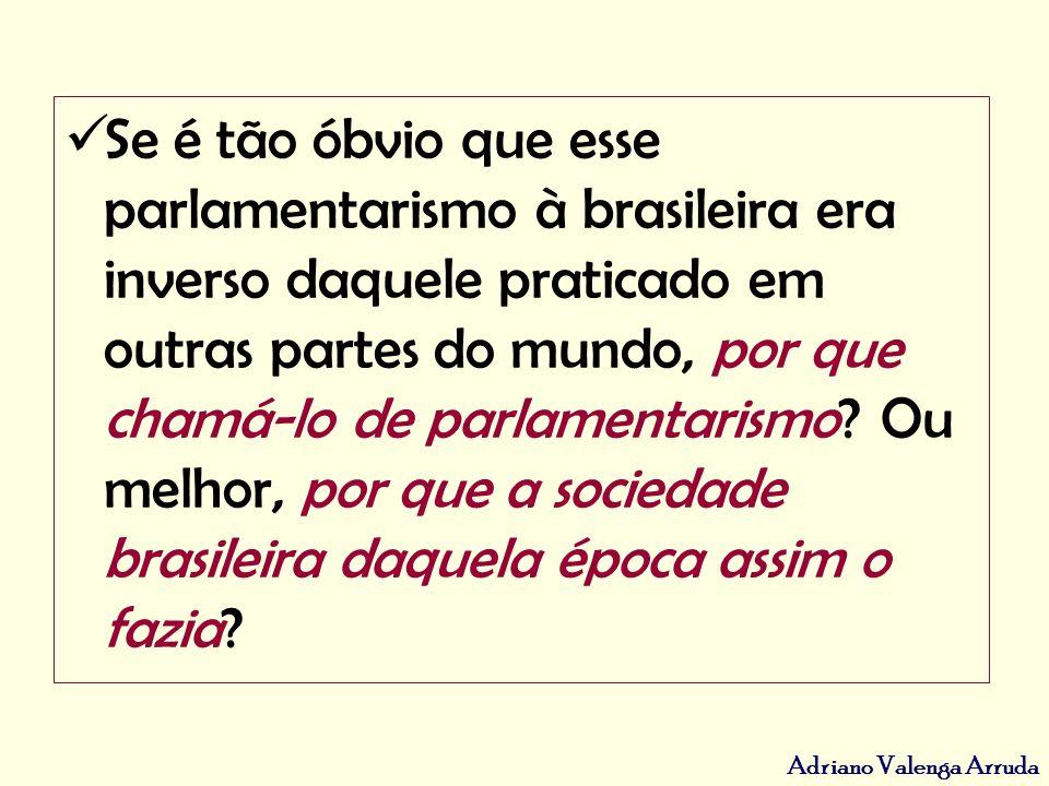 Se é tão óbvio que esse parlamentarismo à brasileira era inverso daquele praticado em outras partes do mundo, por que chamá-lo de parlamentarismo.