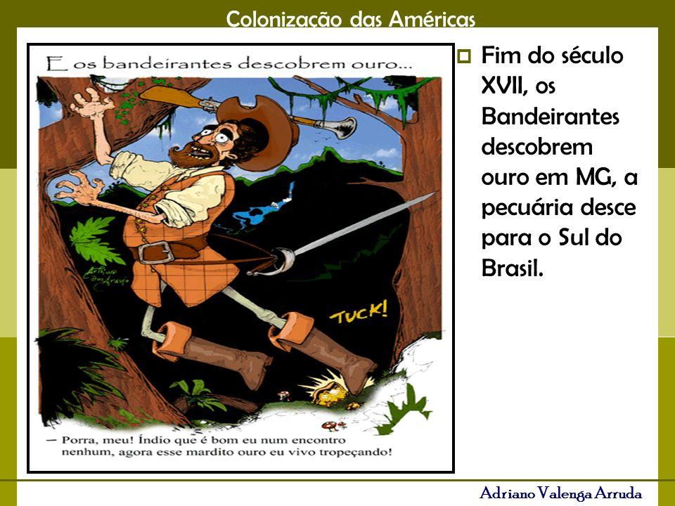 Fim do século XVII, os Bandeirantes descobrem ouro em MG, a pecuária desce para o Sul do Brasil.