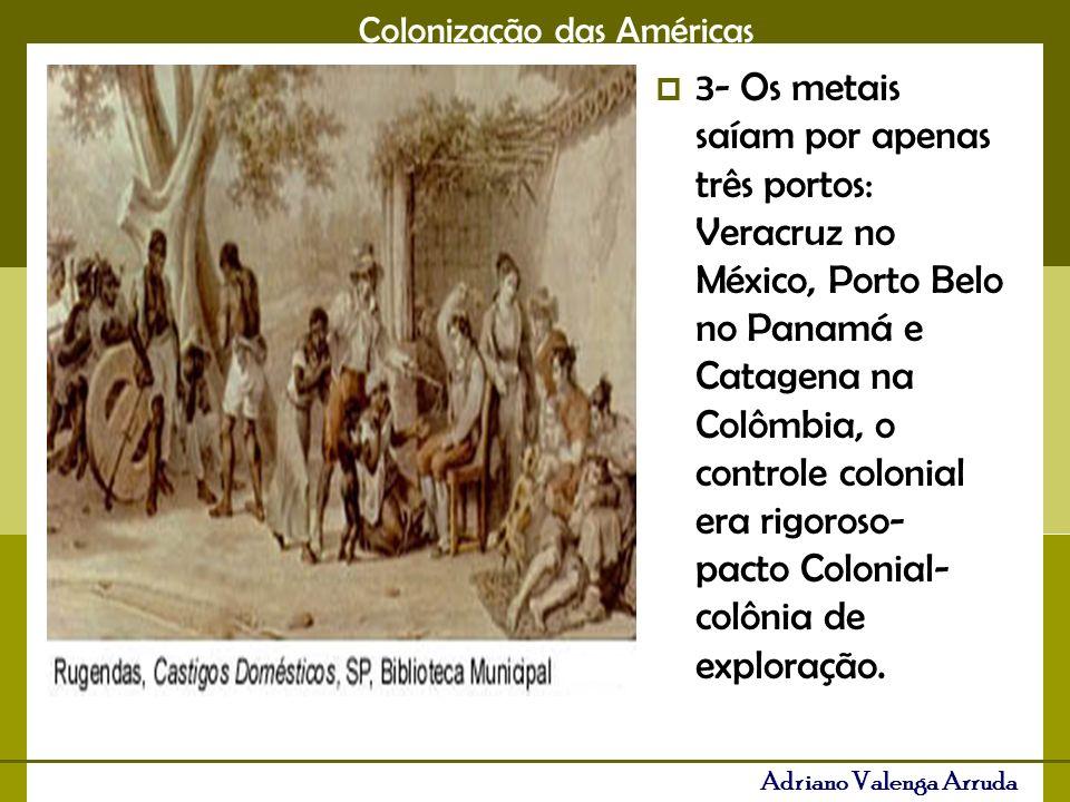 3- Os metais saíam por apenas três portos: Veracruz no México, Porto Belo no Panamá e Catagena na Colômbia, o controle colonial era rigoroso- pacto Colonial- colônia de exploração.