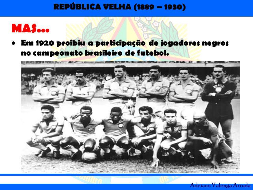MAS... Em 1920 proibiu a participação de jogadores negros no campeonato brasileiro de futebol.