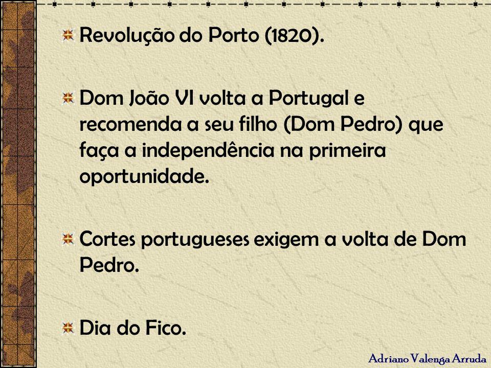 Revolução do Porto (1820). Dom João VI volta a Portugal e recomenda a seu filho (Dom Pedro) que faça a independência na primeira oportunidade.
