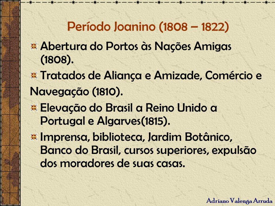 Período Joanino (1808 – 1822) Abertura do Portos às Nações Amigas (1808). Tratados de Aliança e Amizade, Comércio e.