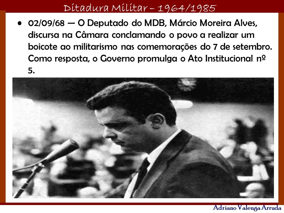 02/09/68 — O Deputado do MDB, Márcio Moreira Alves, discursa na Câmara conclamando o povo a realizar um boicote ao militarismo nas comemorações do 7 de setembro.