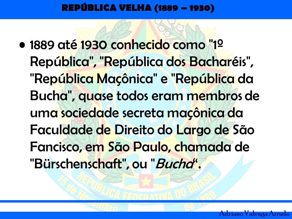 1889 até 1930 conhecido como 1º República , República dos Bacharéis , República Maçônica e República da Bucha , quase todos eram membros de uma sociedade secreta maçônica da Faculdade de Direito do Largo de São Fancisco, em São Paulo, chamada de Bürschenschaft , ou Bucha .