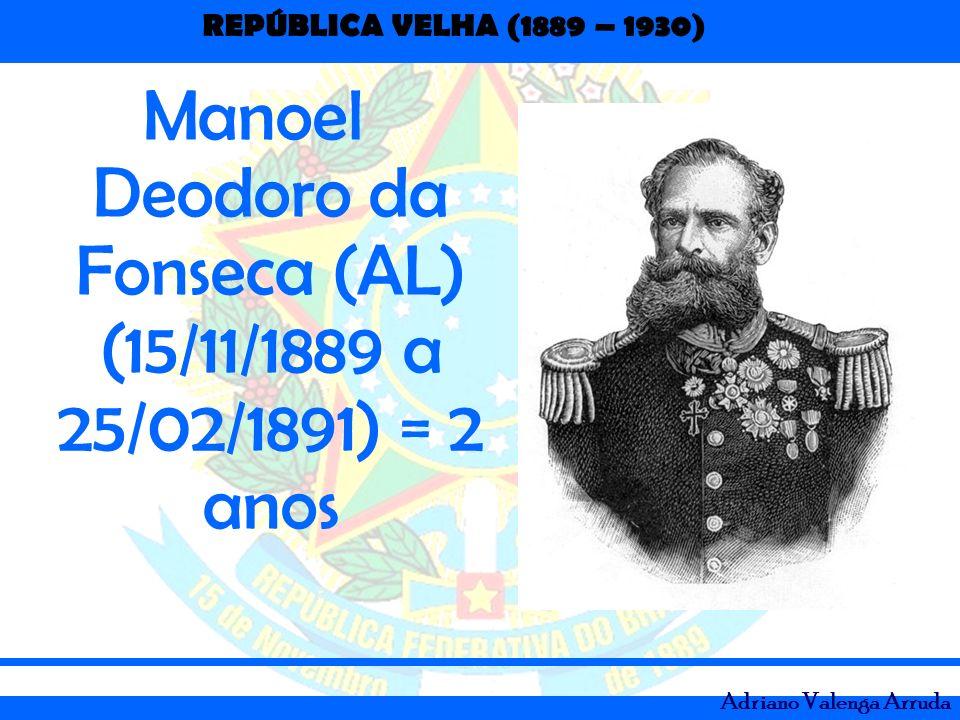 Manoel Deodoro da Fonseca (AL) (15/11/1889 a 25/02/1891) = 2 anos
