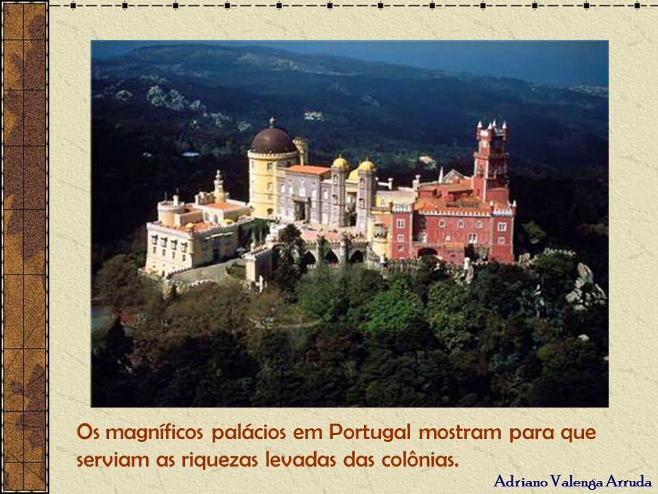 Os magníficos palácios em Portugal mostram para que serviam as riquezas levadas das colônias.
