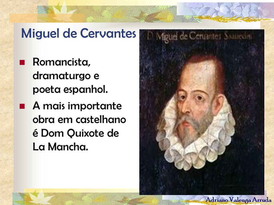Miguel de Cervantes Romancista, dramaturgo e poeta espanhol.
