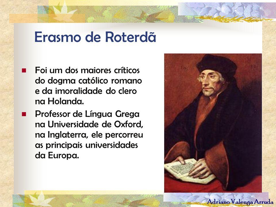 Erasmo de Roterdã Foi um dos maiores críticos do dogma católico romano e da imoralidade do clero na Holanda.